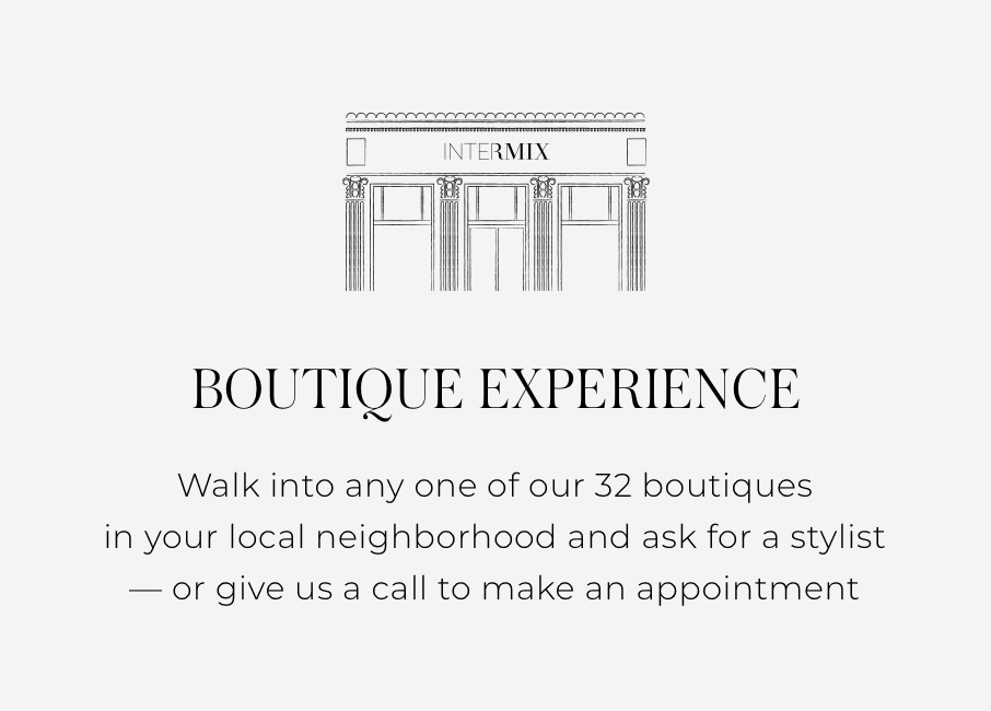 Boutique Experience walk into any one of our 32 boutiques in your local neighborhood and ask for a stylist - or give us a call to make an appointment