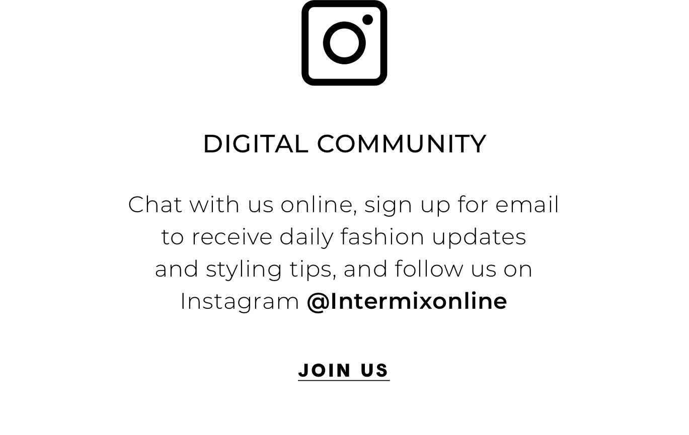 """Digital Community  Chat with us online, sign up for email to receive daily fashion updates and styling tips, and follow us on Instagram @Intermixonline"""