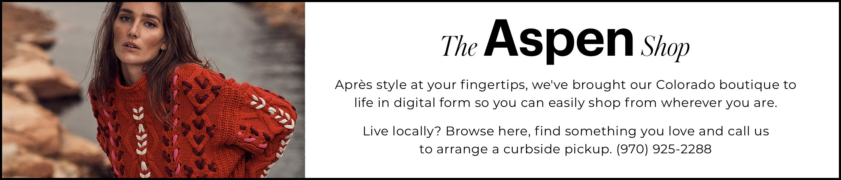 """The Aspen Shop Après style at your fingertips, we've brought our Colorado boutique to life in digital form so you can easily shop from wherever you are.  Live locally? Browse here, find something you love and call us to arrange a curbside pickup. (970) 925-2288"""