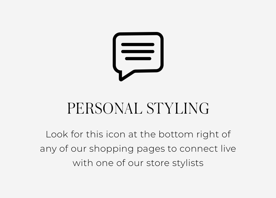 Personal Styling Look for this icon at the bottom right of any of our shopping pages to connect live with one of our store stylists.