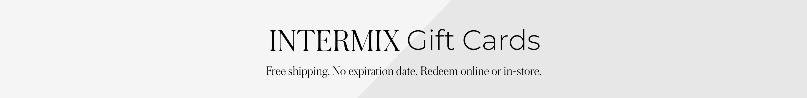 Introducing INTERMIX eGift Cards Easy to give, amazing to receive. It's the gift that always fits