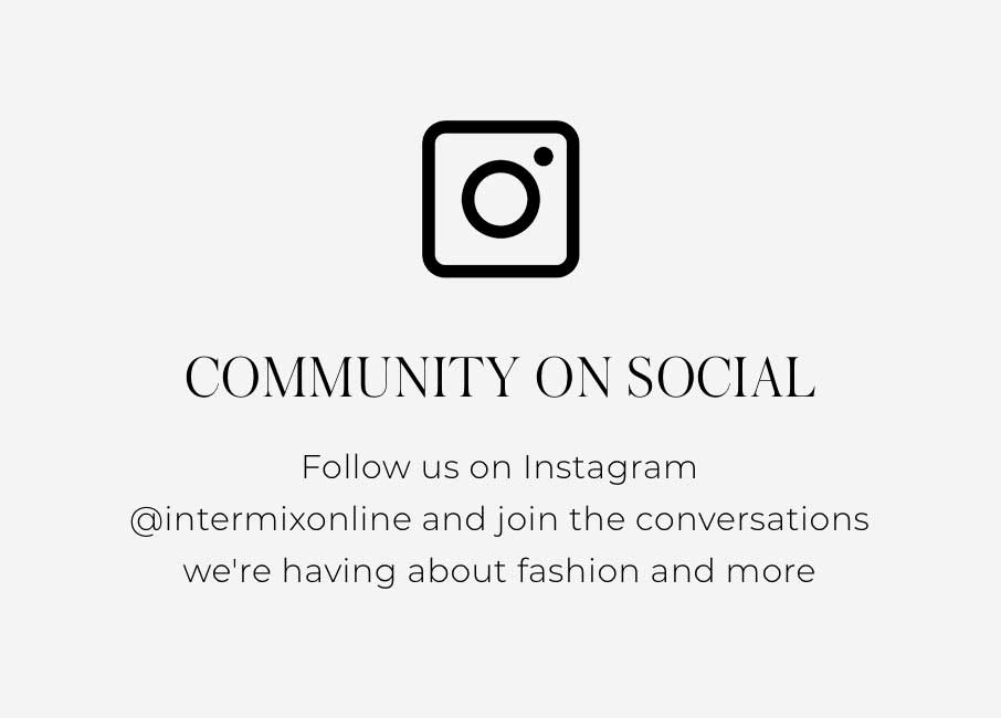 """Community On Social Follow us on Instagram @intermixonline and join the conversations we're having about fashion and more"""