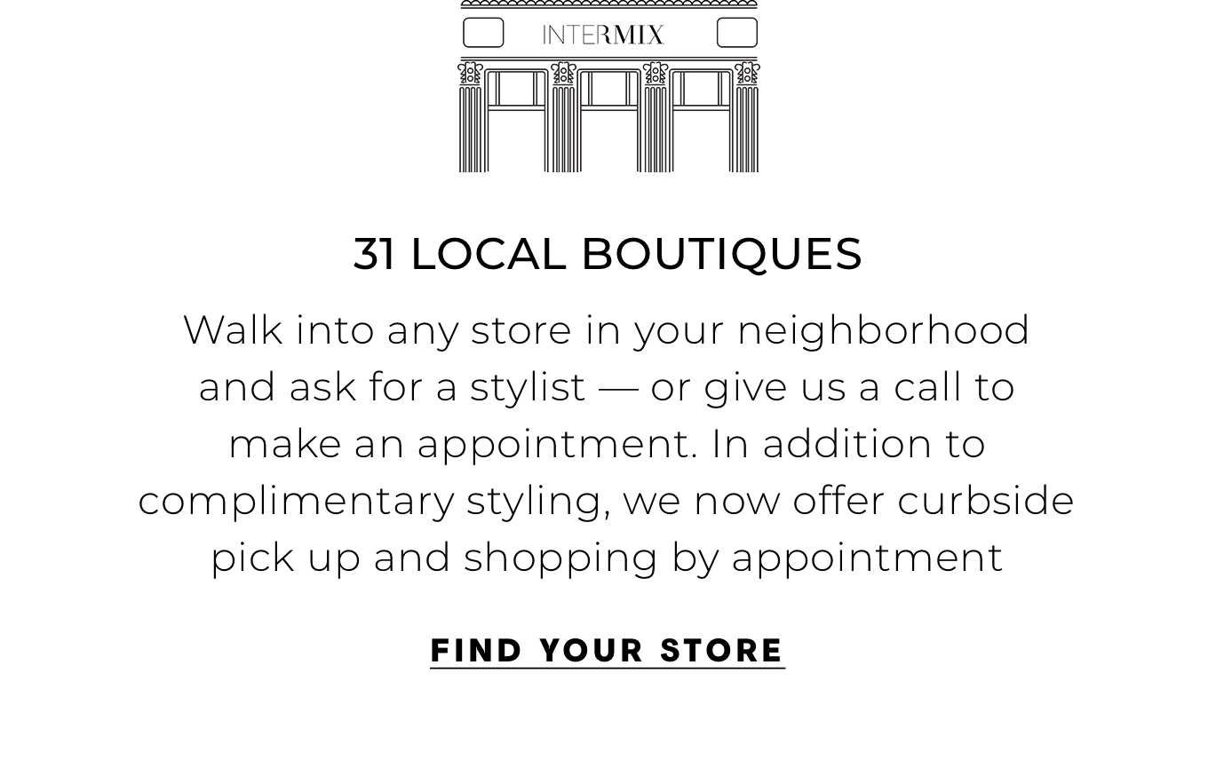 """31 Local Boutiques Walk into any store in your neighborhood and ask for a stylist—or give us a call to make an appointment. In addition to complimentary styling, we now offer curbside pick up and shopping by appointment"""