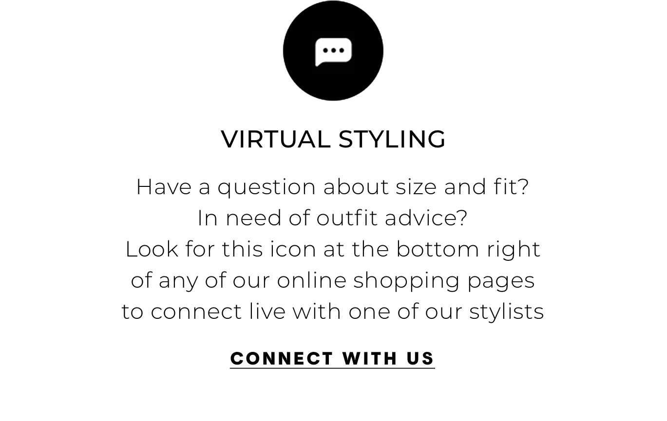 """Virtual Styling Have a question about size and fit? In need of outfit advice? Look for this icon at the bottom right of any of our online shopping pages to connect live with one of our stylists\"""