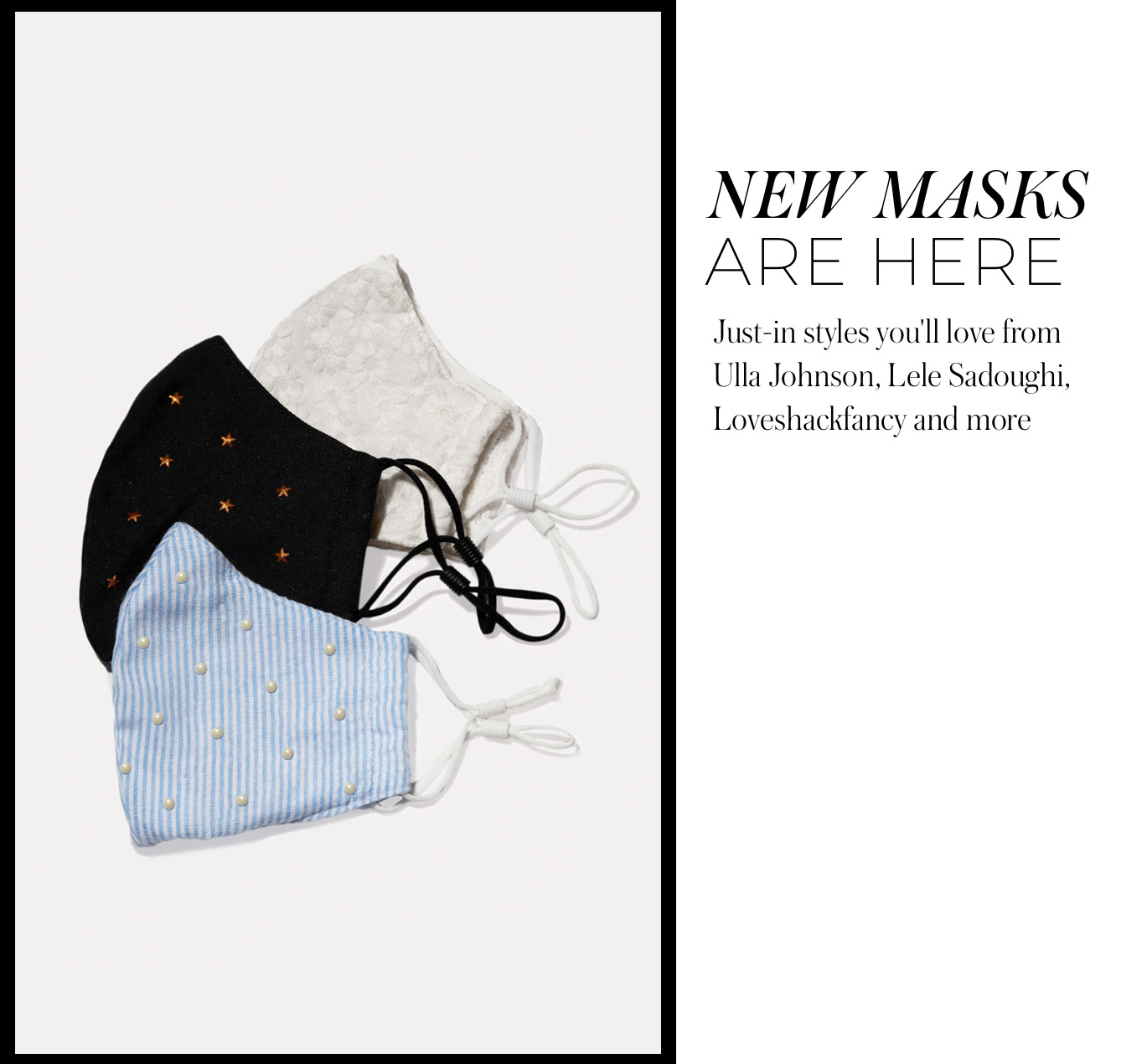 New Masks Are Here Just-in styles you'll love from Ulla Johnson, Lele Sadoughi, Loveshackfancy and more